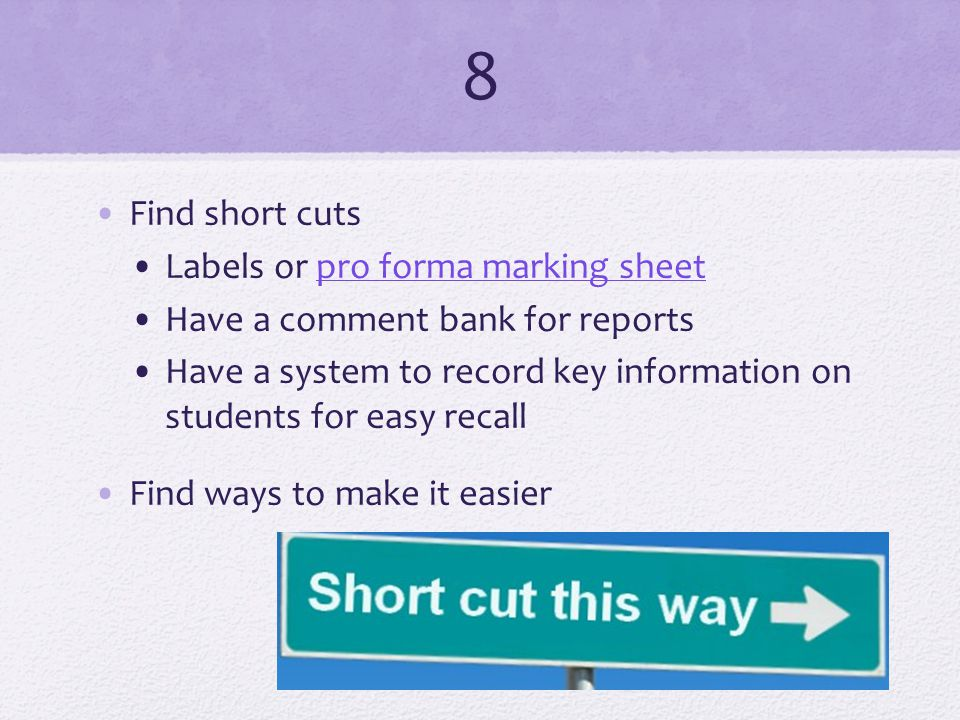 8 Find short cuts Labels or pro forma marking sheetpro forma marking sheet Have a comment bank for reports Have a system to record key information on students for easy recall Find ways to make it easier
