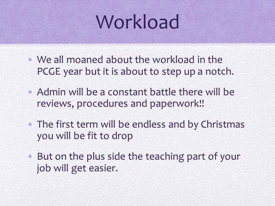 Workload We all moaned about the workload in the PCGE year but it is about to step up a notch.