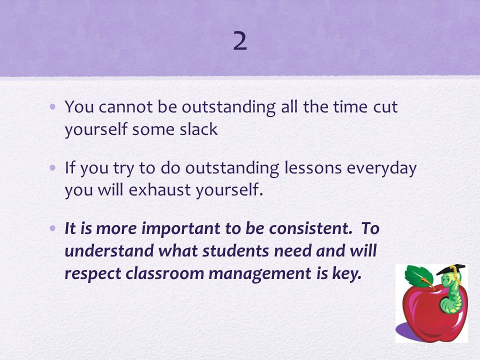 2 You cannot be outstanding all the time cut yourself some slack If you try to do outstanding lessons everyday you will exhaust yourself.