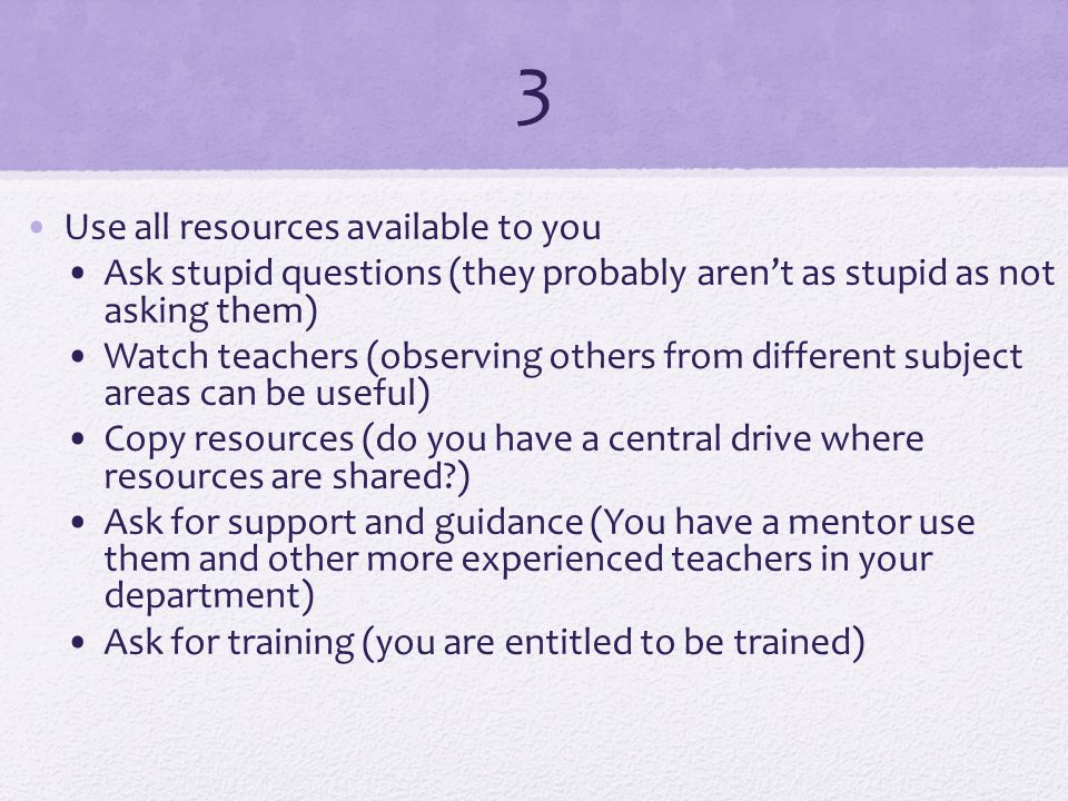 3 Use all resources available to you Ask stupid questions (they probably aren't as stupid as not asking them) Watch teachers (observing others from different subject areas can be useful) Copy resources (do you have a central drive where resources are shared ) Ask for support and guidance (You have a mentor use them and other more experienced teachers in your department) Ask for training (you are entitled to be trained)