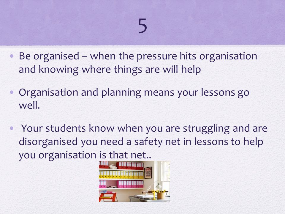 5 Be organised – when the pressure hits organisation and knowing where things are will help Organisation and planning means your lessons go well.