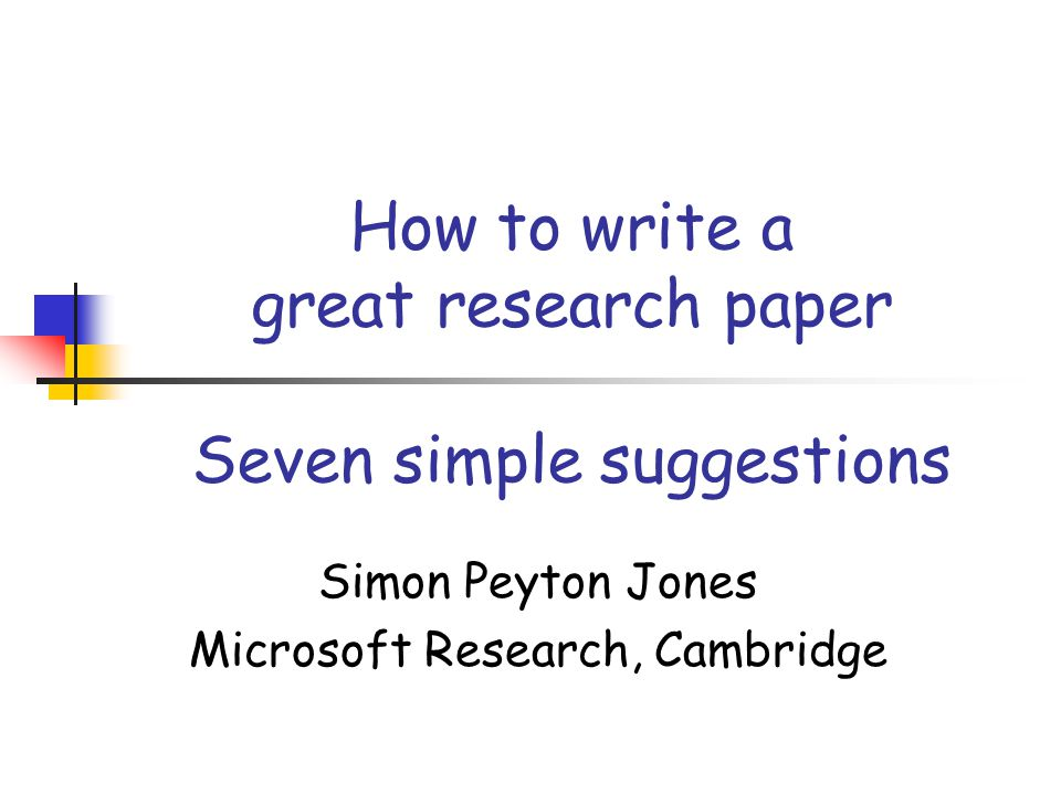 How to write a great research paper Seven simple suggestions Simon Peyton Jones Microsoft Research, Cambridge