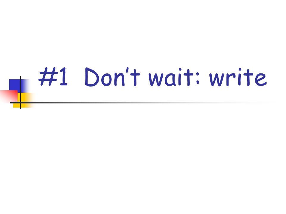 #1 Don't wait: write