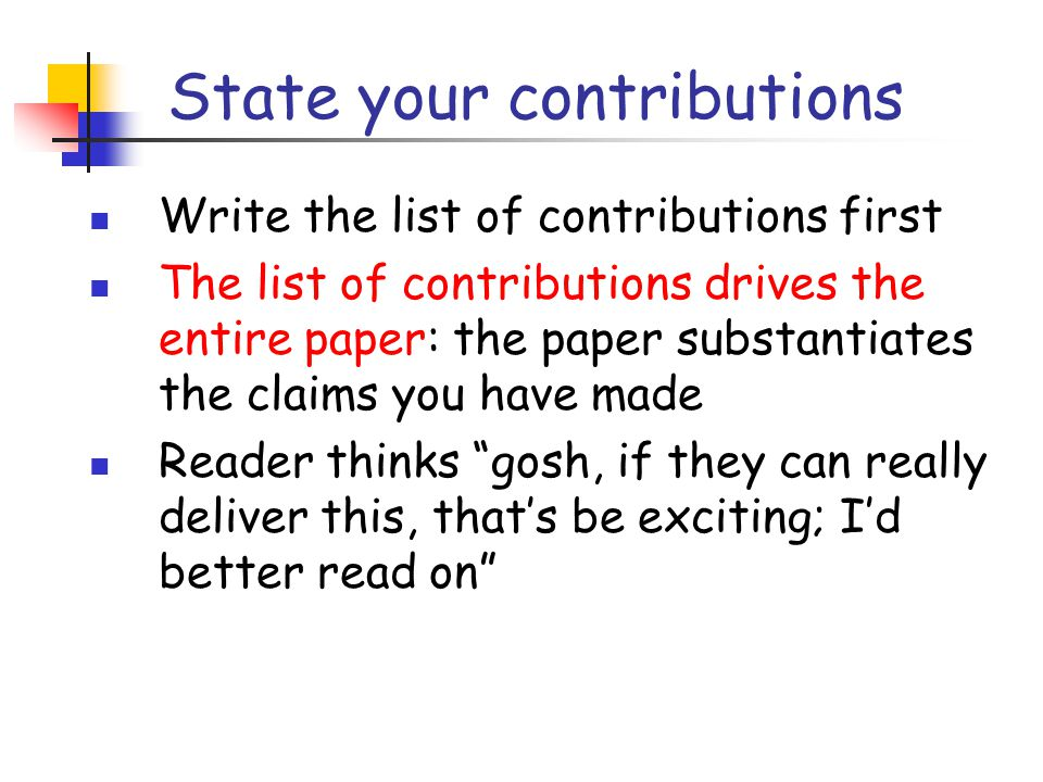 State your contributions Write the list of contributions first The list of contributions drives the entire paper: the paper substantiates the claims you have made Reader thinks gosh, if they can really deliver this, that's be exciting; I'd better read on