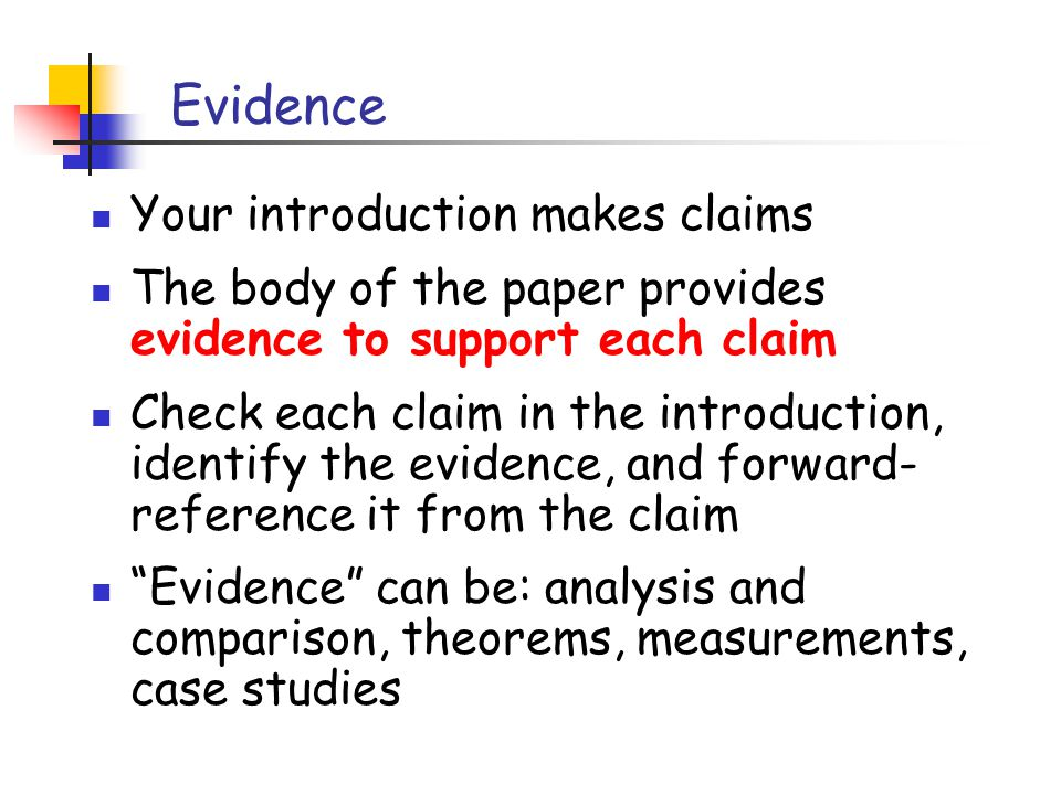 Evidence Your introduction makes claims The body of the paper provides evidence to support each claim Check each claim in the introduction, identify the evidence, and forward- reference it from the claim Evidence can be: analysis and comparison, theorems, measurements, case studies