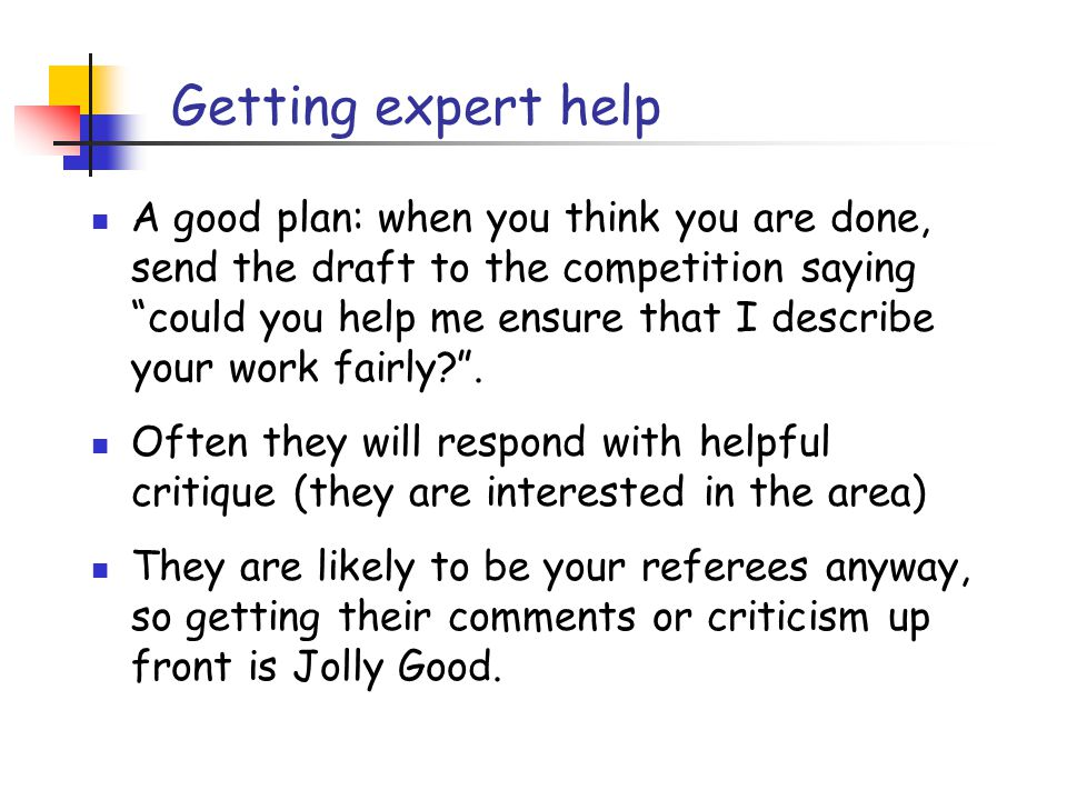 Getting expert help A good plan: when you think you are done, send the draft to the competition saying could you help me ensure that I describe your work fairly .