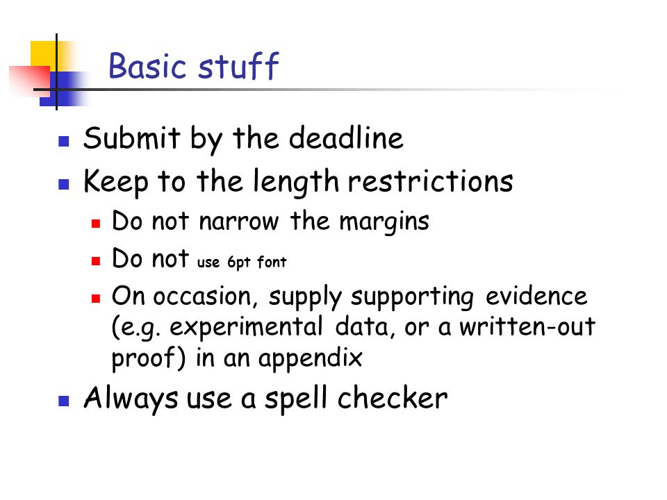 Basic stuff Submit by the deadline Keep to the length restrictions Do not narrow the margins Do not use 6pt font On occasion, supply supporting evidence (e.g.