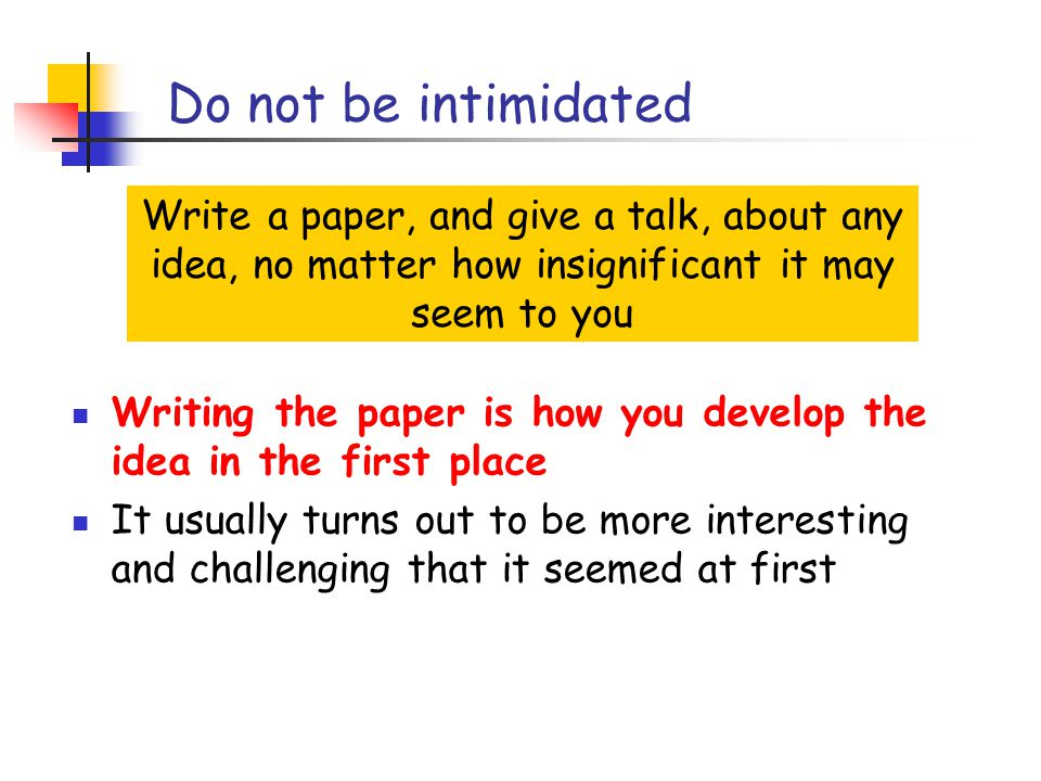 Do not be intimidated Write a paper, and give a talk, about any idea, no matter how insignificant it may seem to you Writing the paper is how you develop the idea in the first place It usually turns out to be more interesting and challenging that it seemed at first