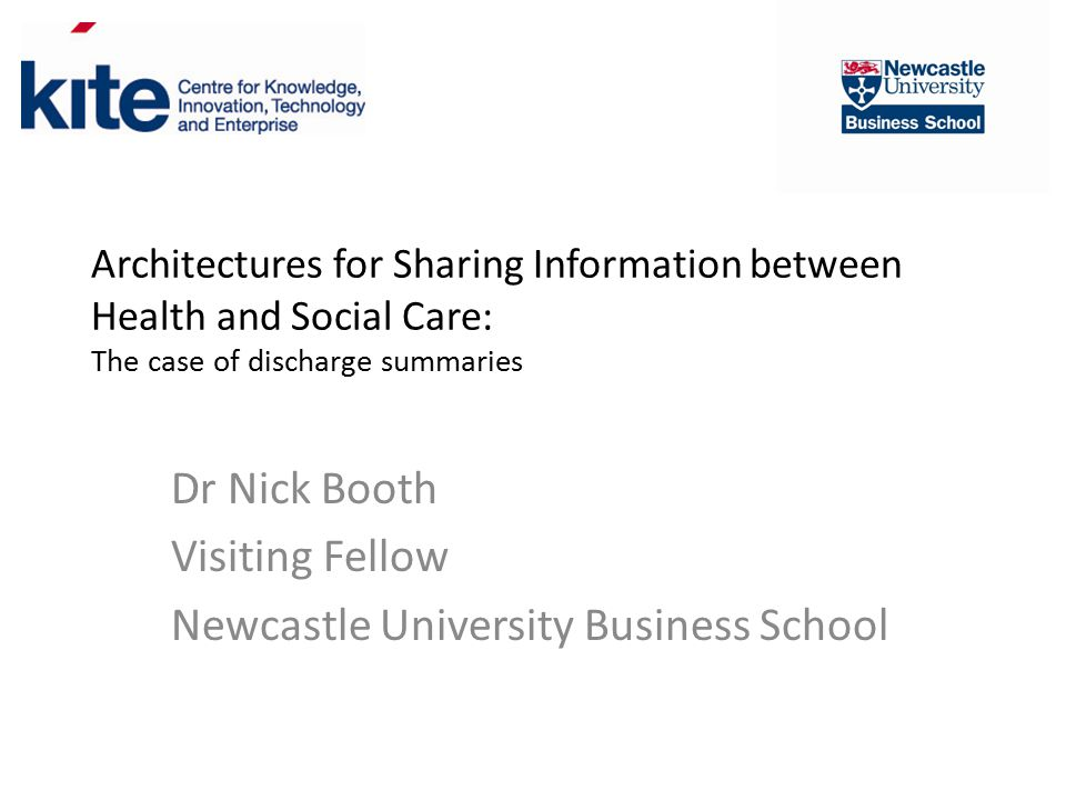 Architectures for Sharing Information between Health and Social Care: The case of discharge summaries Dr Nick Booth Visiting Fellow Newcastle University Business School