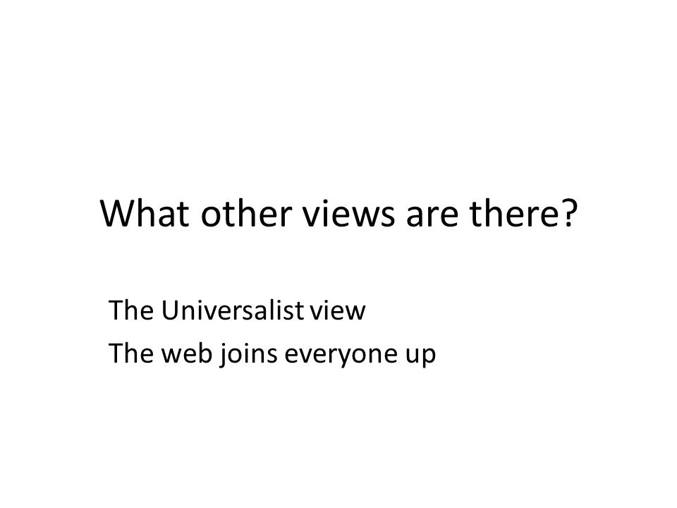 What other views are there The Universalist view The web joins everyone up