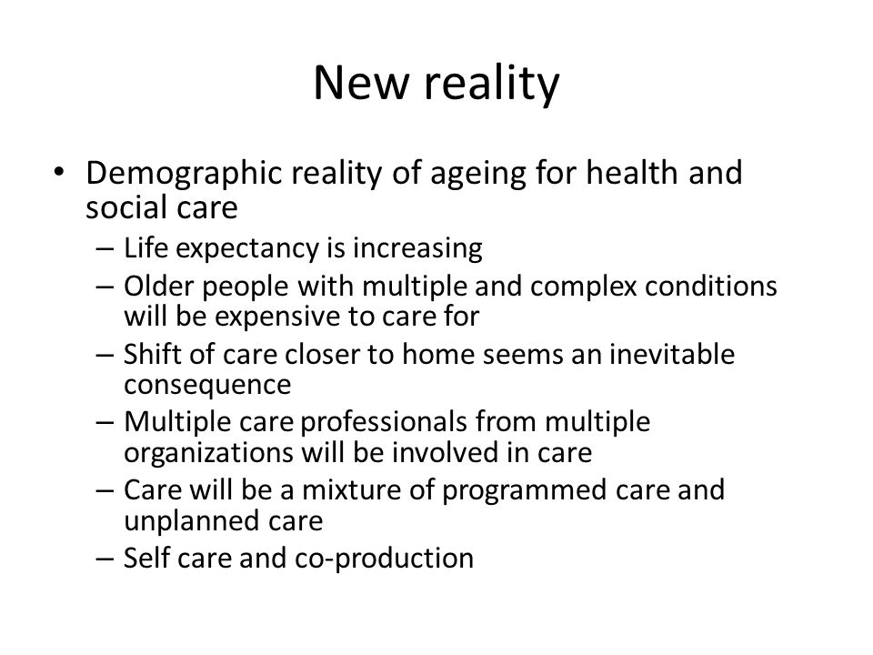New reality Demographic reality of ageing for health and social care – Life expectancy is increasing – Older people with multiple and complex conditions will be expensive to care for – Shift of care closer to home seems an inevitable consequence – Multiple care professionals from multiple organizations will be involved in care – Care will be a mixture of programmed care and unplanned care – Self care and co-production