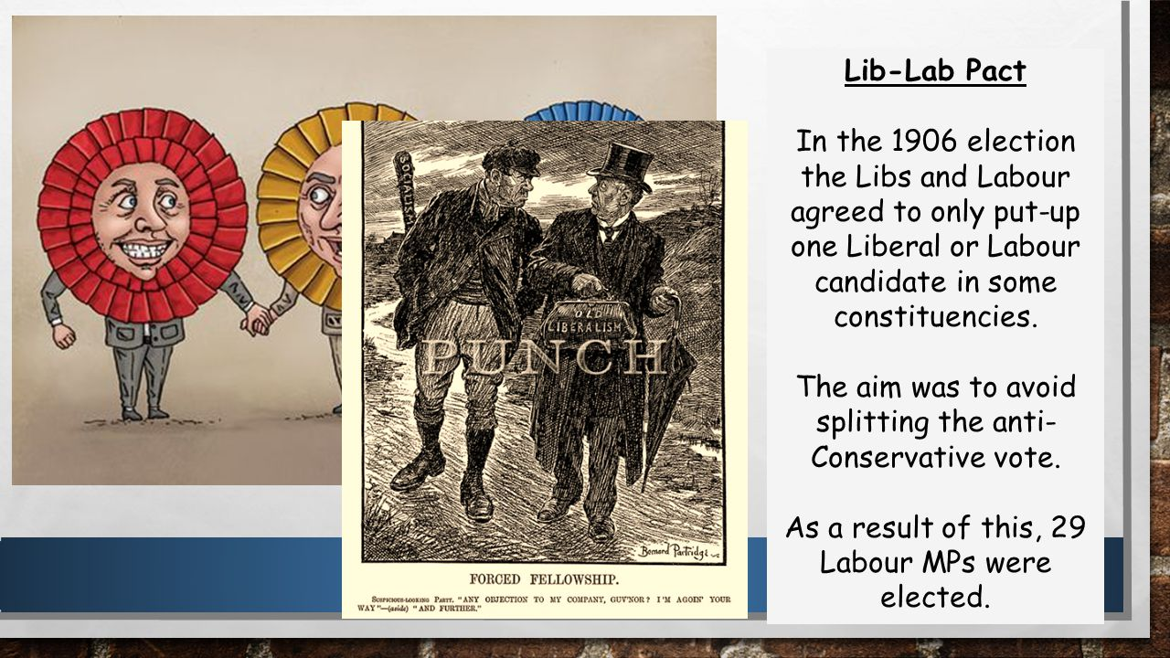 Lib-Lab Pact In the 1906 election the Libs and Labour agreed to only put-up one Liberal or Labour candidate in some constituencies.