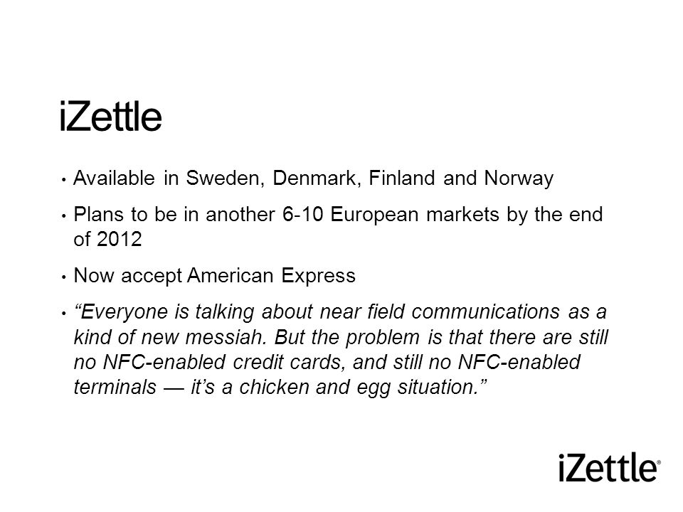 iZettle Available in Sweden, Denmark, Finland and Norway Plans to be in another 6-10 European markets by the end of 2012 Now accept American Express Everyone is talking about near field communications as a kind of new messiah.