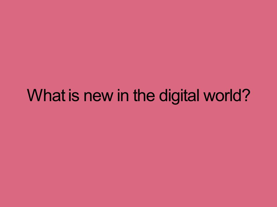 What is new in the digital world