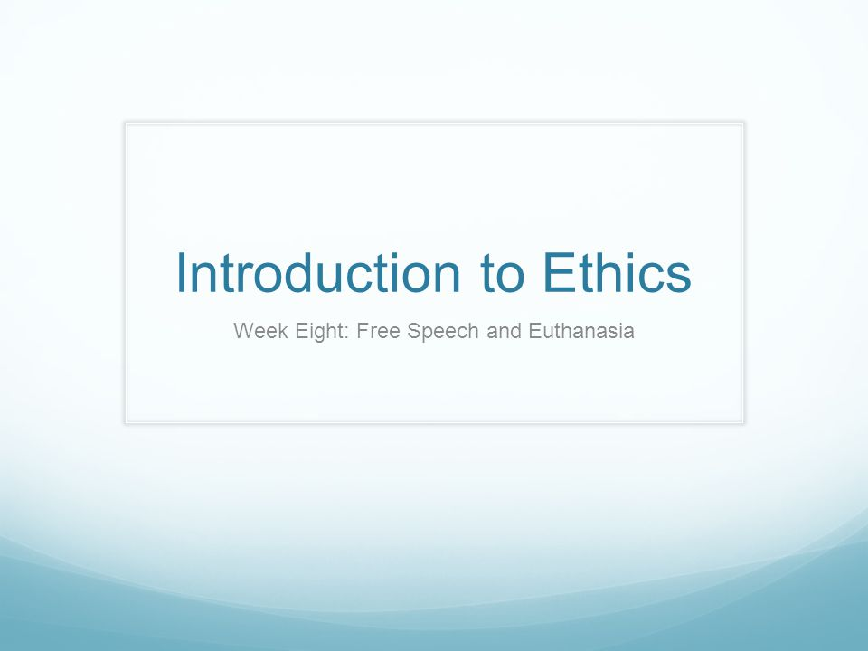 Introduction to Ethics Week Eight: Free Speech and Euthanasia