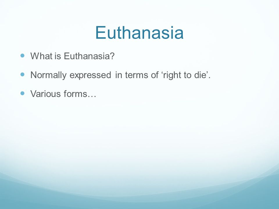 Euthanasia What is Euthanasia Normally expressed in terms of 'right to die'. Various forms…