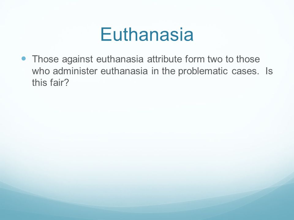Euthanasia Those against euthanasia attribute form two to those who administer euthanasia in the problematic cases.