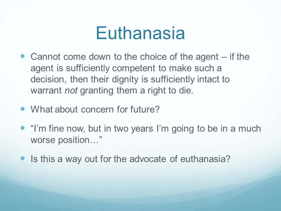 Euthanasia Cannot come down to the choice of the agent – if the agent is sufficiently competent to make such a decision, then their dignity is sufficiently intact to warrant not granting them a right to die.
