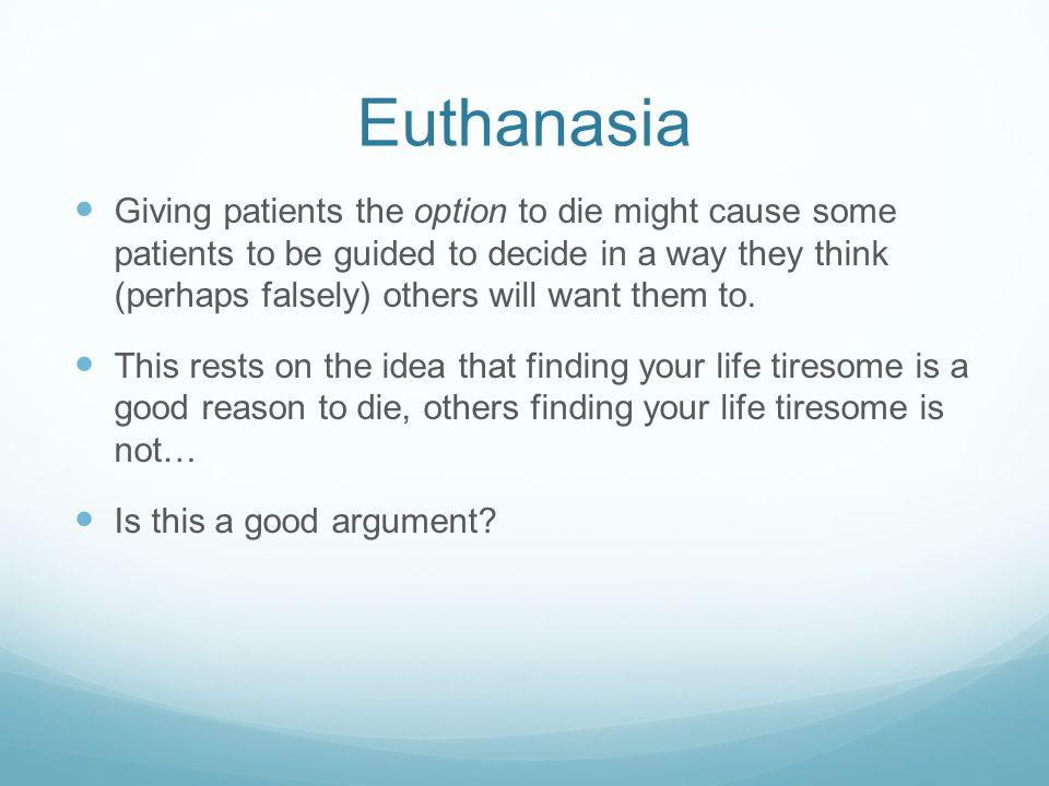 Euthanasia Giving patients the option to die might cause some patients to be guided to decide in a way they think (perhaps falsely) others will want them to.