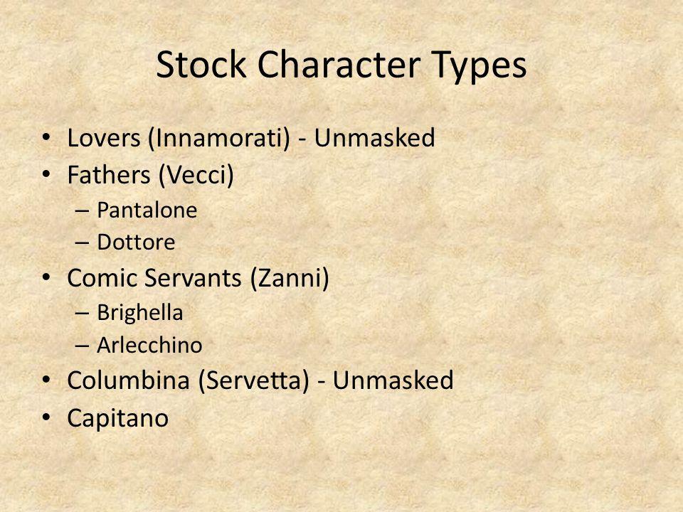 Stock Character Types Lovers (Innamorati) - Unmasked Fathers (Vecci) – Pantalone – Dottore Comic Servants (Zanni) – Brighella – Arlecchino Columbina (Servetta) - Unmasked Capitano
