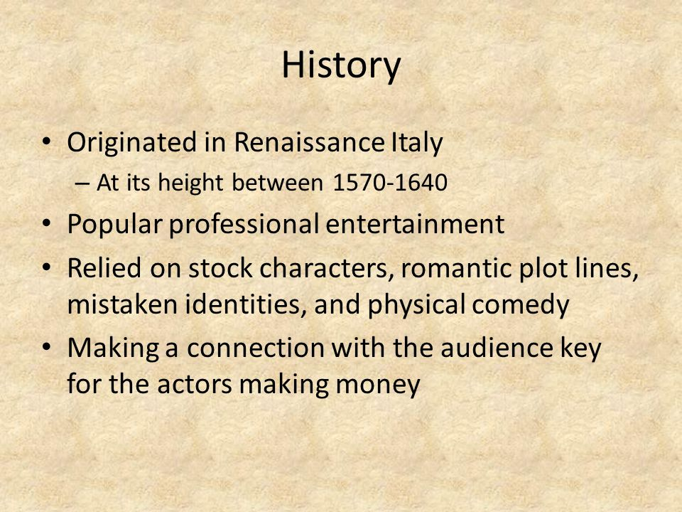 History Originated in Renaissance Italy – At its height between 1570-1640 Popular professional entertainment Relied on stock characters, romantic plot