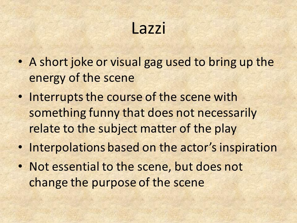 Lazzi A short joke or visual gag used to bring up the energy of the scene Interrupts the course of the scene with something funny that does not necess