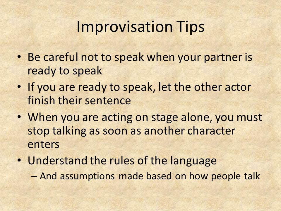 Improvisation Tips Be careful not to speak when your partner is ready to speak If you are ready to speak, let the other actor finish their sentence Wh