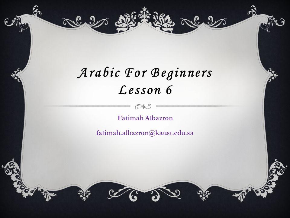 Arabic For Beginners Lesson 6 Fatimah Albazron fatimah.albazron@kaust.edu.sa