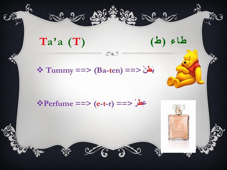 Ta'a (T) طاء ( ط )  Tummy ==> (Ba-ten) ==> بَطْنْ  Perfume ==> (e-t-r) ==> عِطْرْ