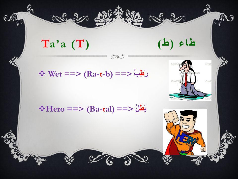 Ta'a (T) طاء ( ط )  Wet ==> (Ra-t-b) ==> رَطِبْ  Hero ==> (Ba-tal) ==> بَطَلْ