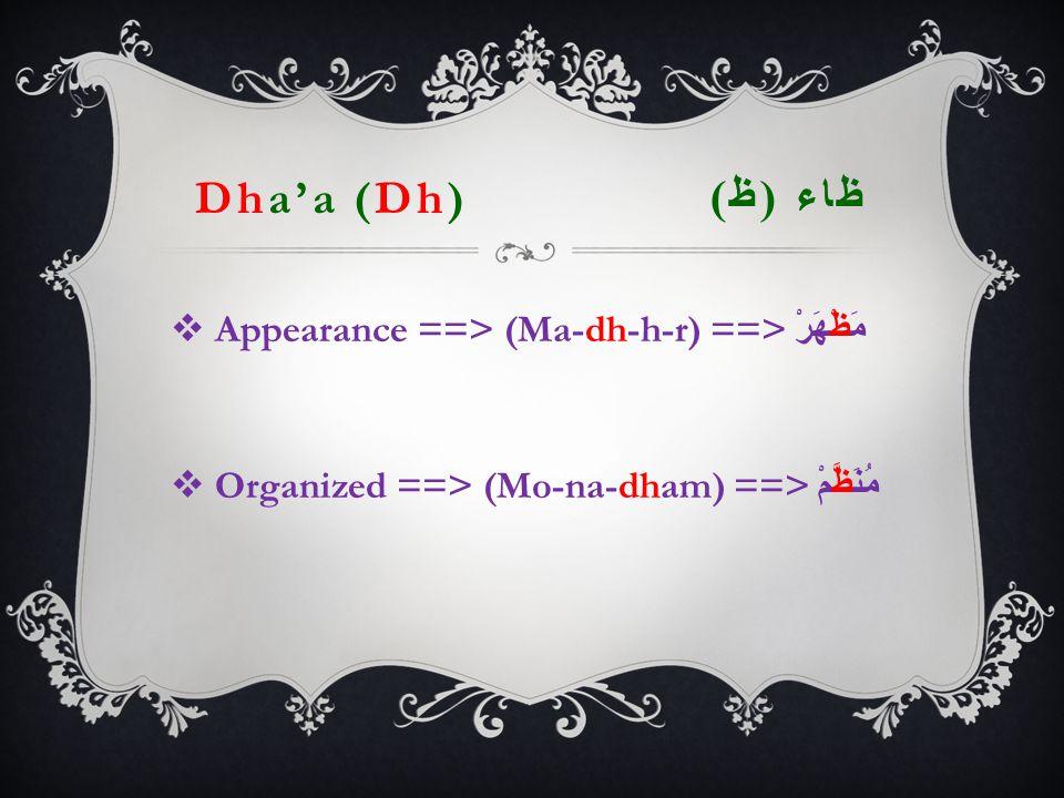 Dha'a (Dh) ظاء ( ظ )  Appearance ==> (Ma-dh-h-r) ==> مَظْهَرْ  Organized ==> (Mo-na-dham) ==> مُنَظ  َّمْ
