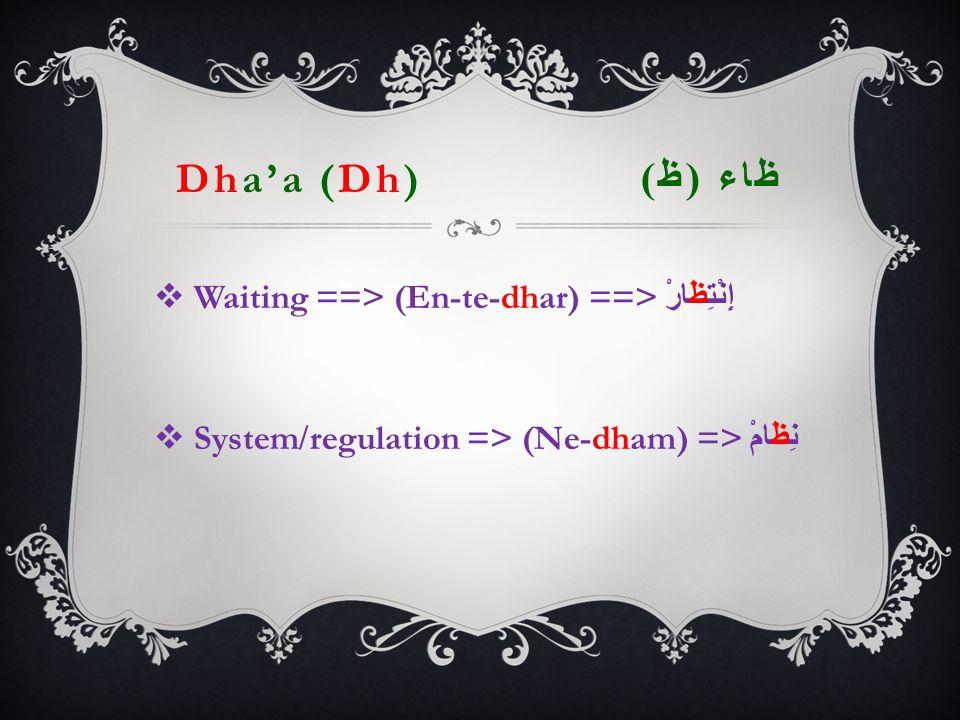 Dha'a (Dh) ظاء ( ظ )  Waiting ==> (En-te-dhar) ==> إِنْتِظَارْ  System/regulation => (Ne-dham) => نِظَامْ
