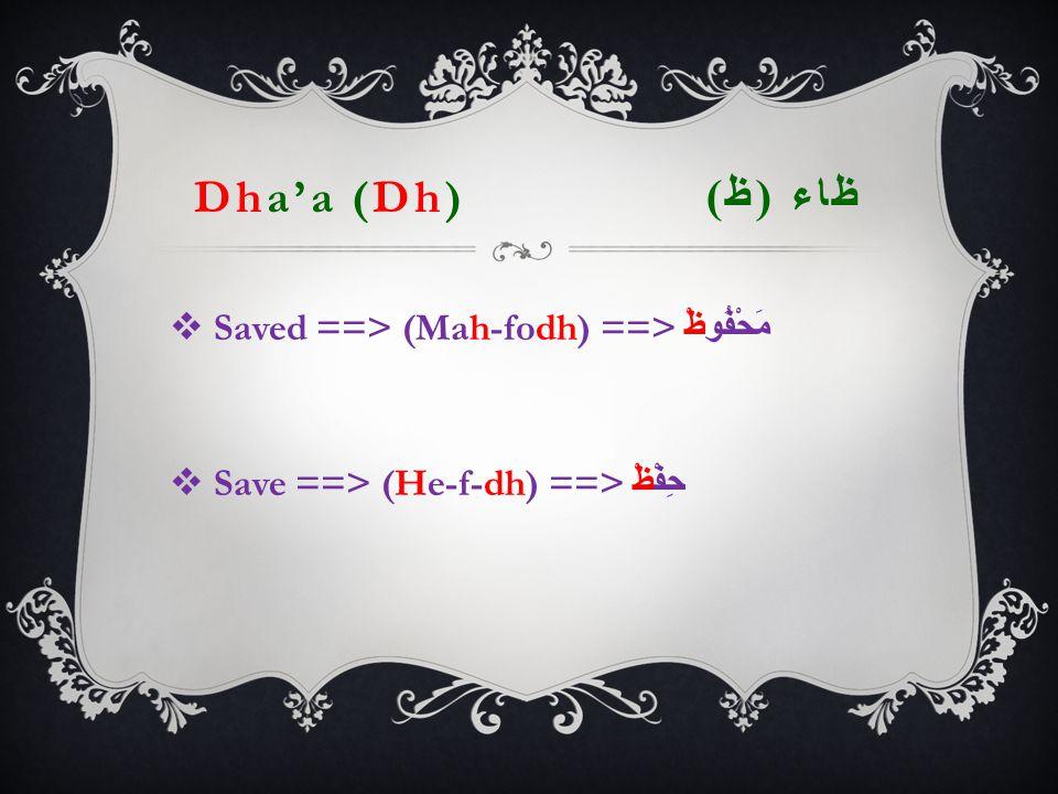 Dha'a (Dh) ظاء ( ظ )  Saved ==> (Mah-fodh) ==> مَحْفُوظْ  Save ==> (He-f-dh) ==> حِفْظْ