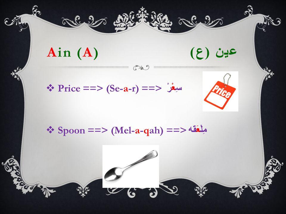 Ain (A) عين ( ع )  Price ==> (Se-a-r) ==> سِعْرْ  Spoon ==> (Mel-a-qah) ==> مِلْعَقَه