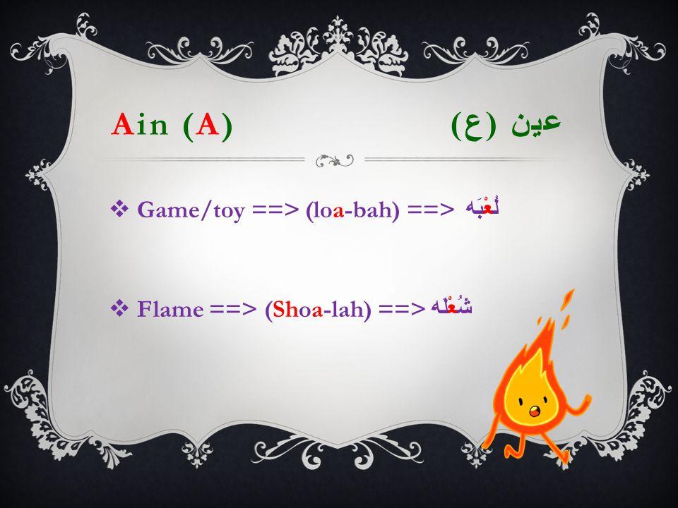 Ain (A) عين ( ع )  Game/toy  ==> (loa-bah) ==> لُعْبَه  Flame ==> (Shoa-lah) ==> شُعْلَه