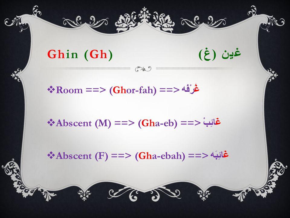 Ghin (Gh) غين ( غ )  Room ==> (Ghor-fah) ==> غُرْفَه  Abscent (M) ==> (Gha-eb) ==> غَائِبْ  Abscent (F) ==> (Gha-ebah) ==> غَائِبَه