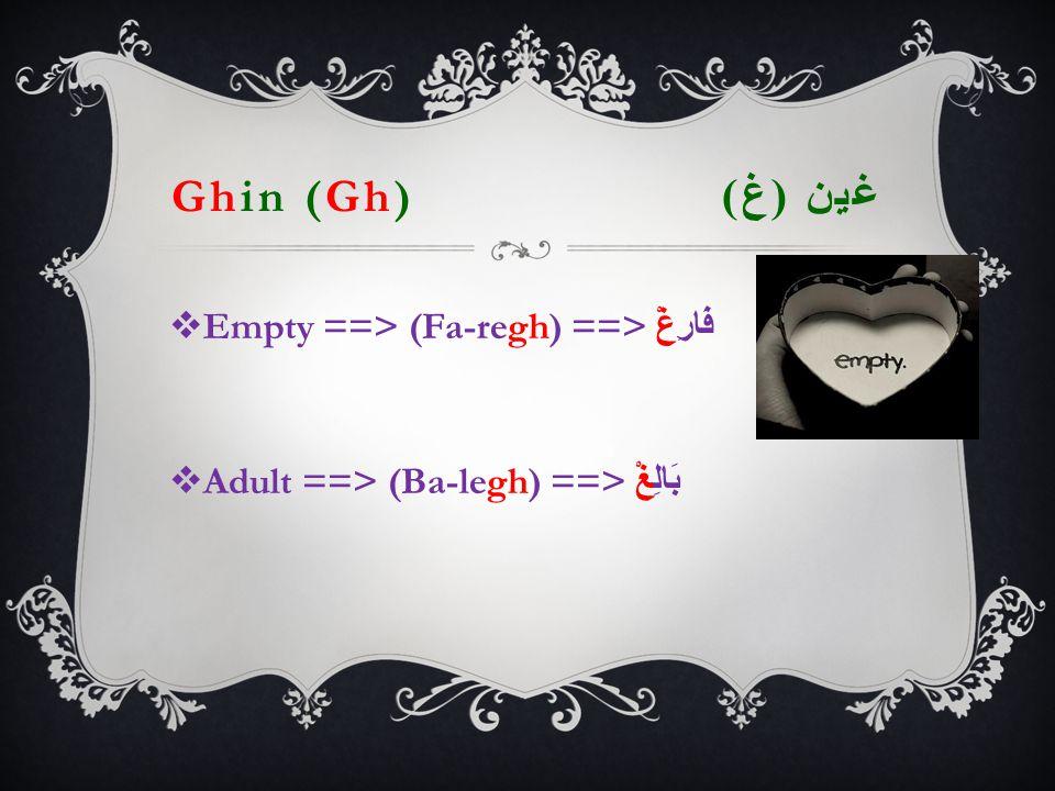 Ghin (Gh) غين ( غ )   Empty ==> (Fa-regh) ==> فَارِغْ  Adult ==> (Ba-legh) ==> بَالِغْ