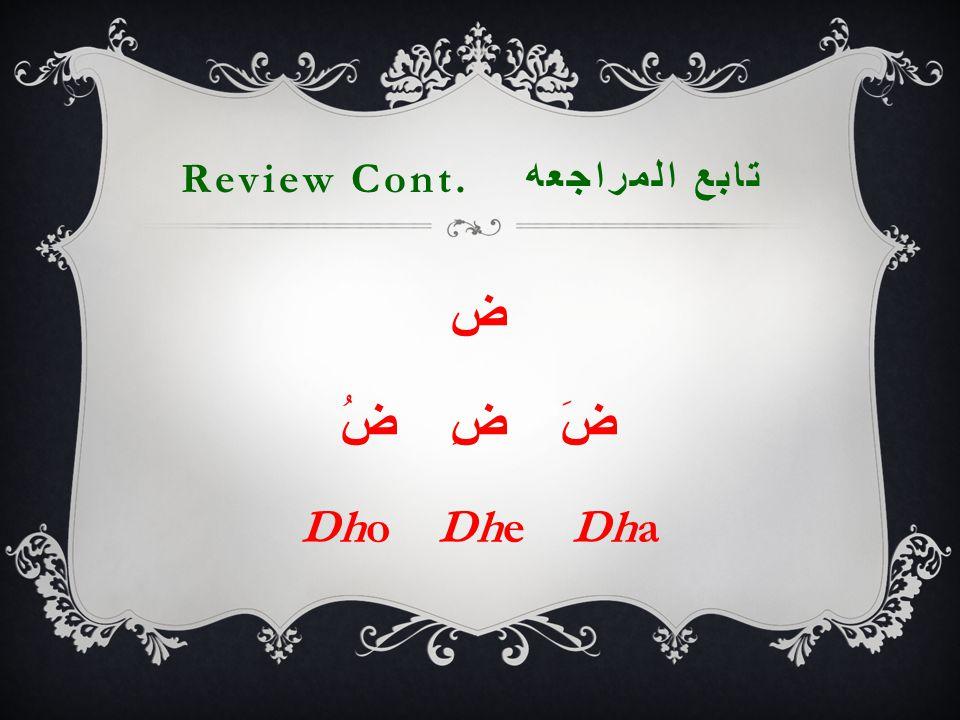 Review Cont. تابع المراجعه ض ضَ ضِ ضُ Dho Dhe Dha