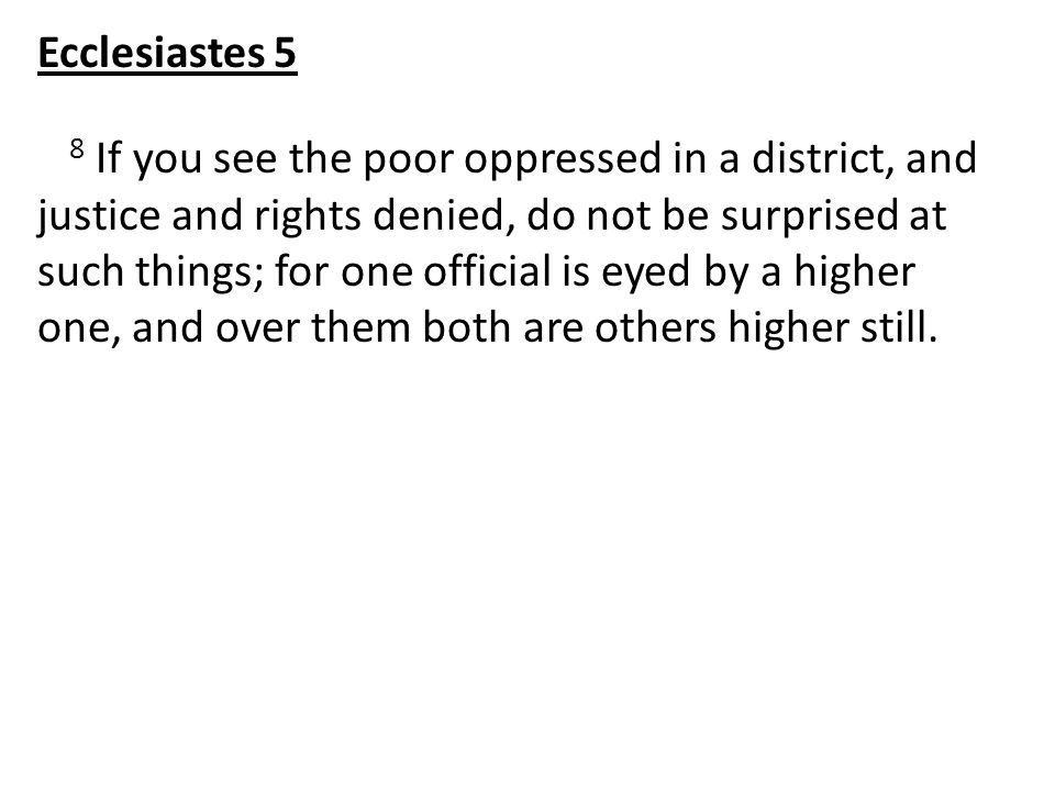 8 If you see the poor oppressed in a district, and justice and rights denied, do not be surprised at such things; for one official is eyed by a higher one, and over them both are others higher still.
