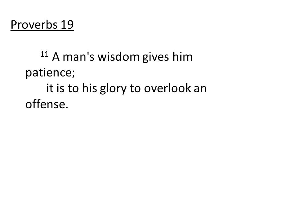 11 A man s wisdom gives him patience; it is to his glory to overlook an offense. Proverbs 19