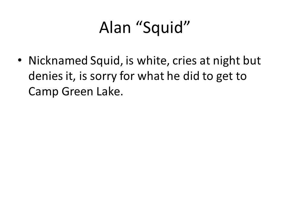 Alan Squid Nicknamed Squid, is white, cries at night but denies it, is sorry for what he did to get to Camp Green Lake.
