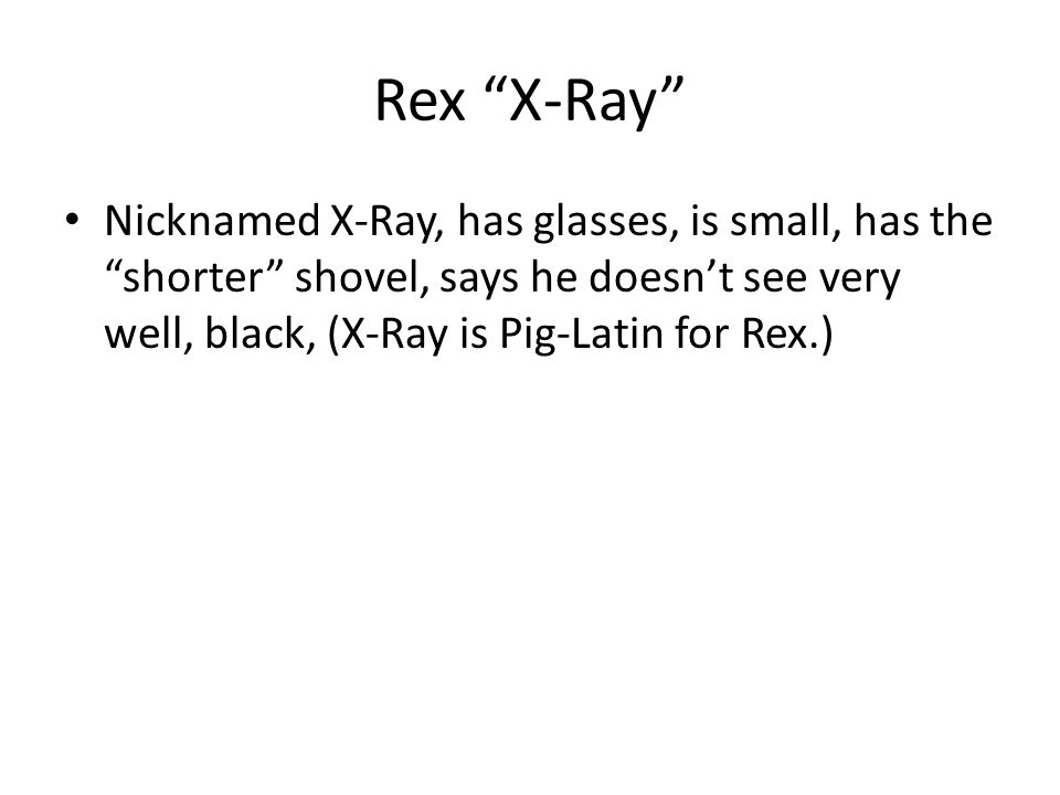 Rex X-Ray Nicknamed X-Ray, has glasses, is small, has the shorter shovel, says he doesn't see very well, black, (X-Ray is Pig-Latin for Rex.)
