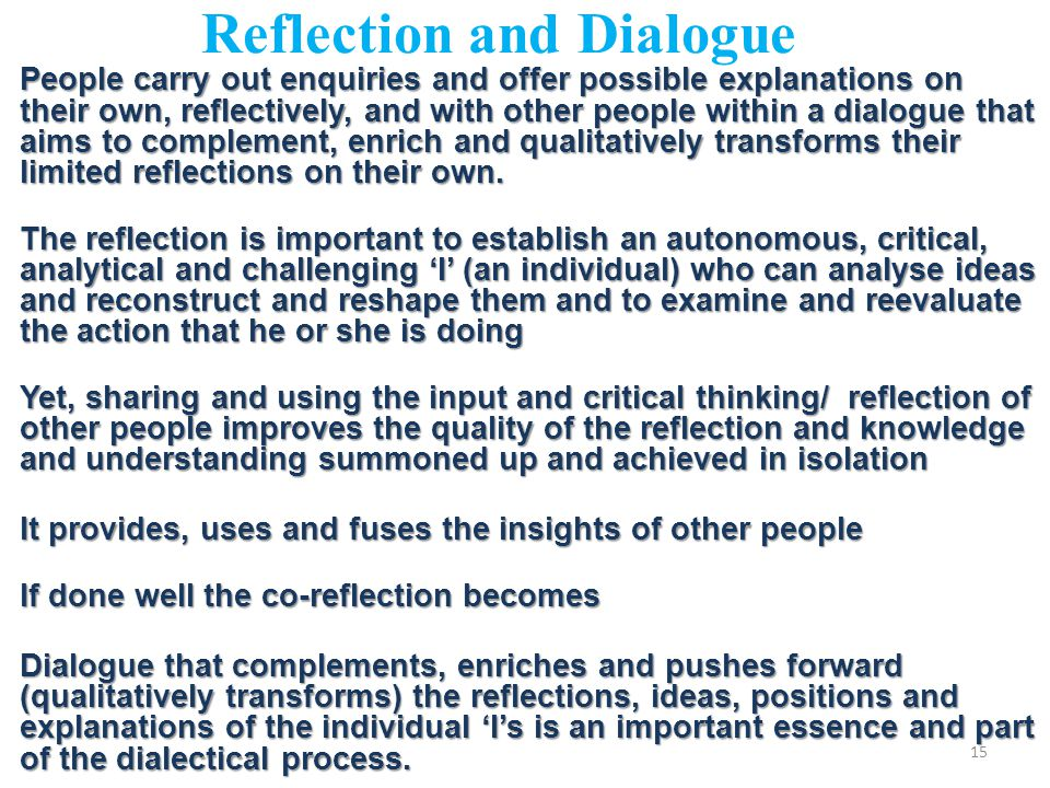 Reflection and Dialogue People carry out enquiries and offer possible explanations on their own, reflectively, and with other people within a dialogue that aims to complement, enrich and qualitatively transforms their limited reflections on their own.