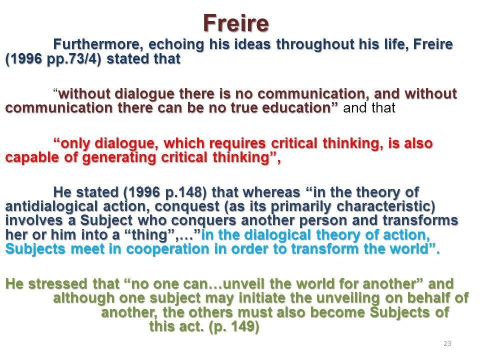 Freire Furthermore, echoing his ideas throughout his life, Freire (1996 pp.73/4) stated that without dialogue there is no communication, and without communication there can be no true education without dialogue there is no communication, and without communication there can be no true education and that only dialogue, which requires critical thinking, is also capable of generating critical thinking , He stated (1996 p.148) that whereas in the theory of antidialogical action, conquest (as its primarily characteristic) involves a Subject who conquers another person and transforms her or him into a thing ,… in the dialogical theory of action, Subjects meet in cooperation in order to transform the world .