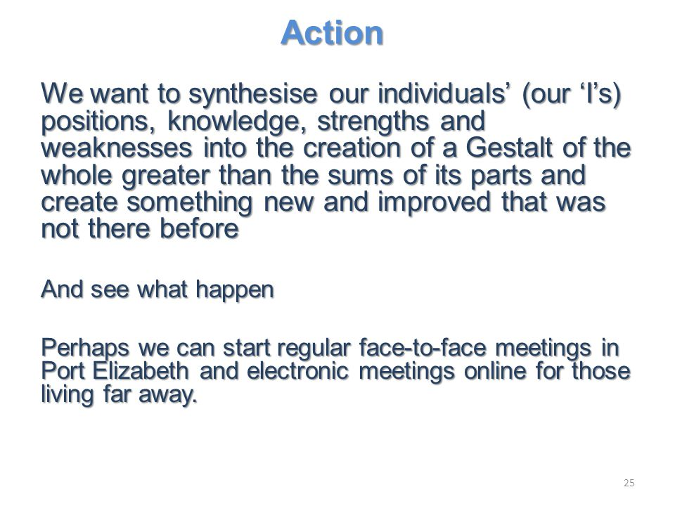 Action We want to synthesise our individuals' (our 'I's) positions, knowledge, strengths and weaknesses into the creation of a Gestalt of the whole greater than the sums of its parts and create something new and improved that was not there before And see what happen Perhaps we can start regular face-to-face meetings in Port Elizabeth and electronic meetings online for those living far away.