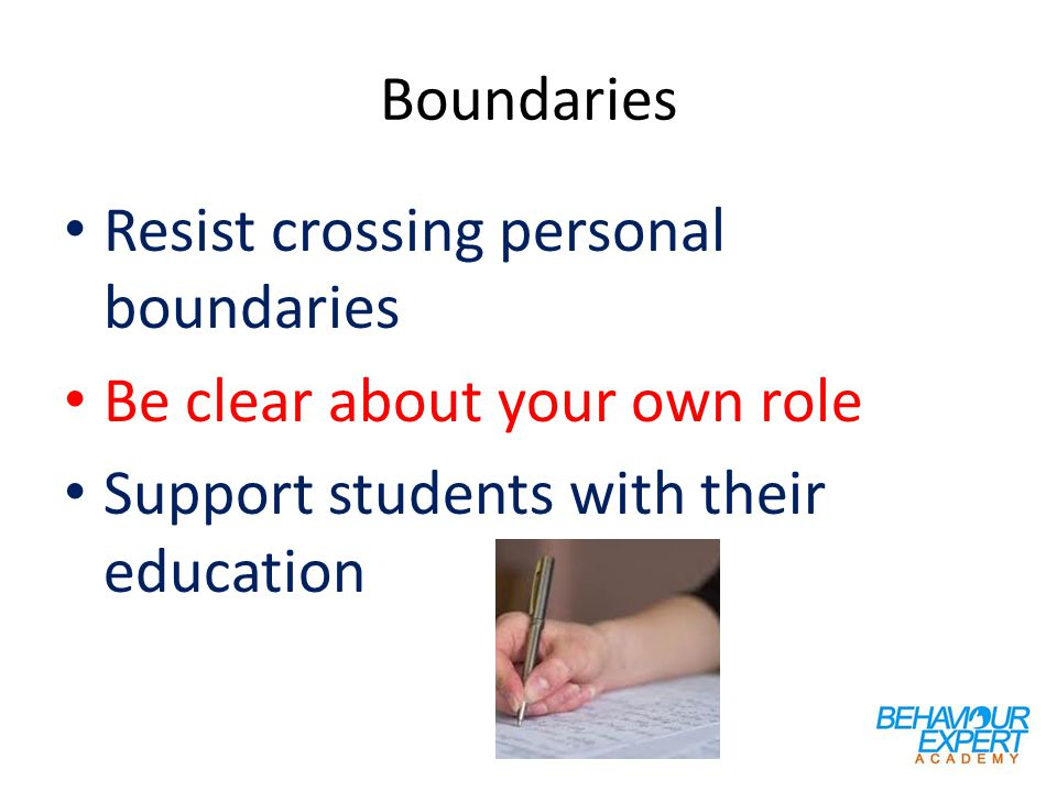 Boundaries Resist crossing personal boundaries Be clear about your own role Support students with their education