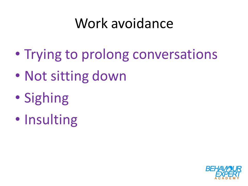 Work avoidance Trying to prolong conversations Not sitting down Sighing Insulting