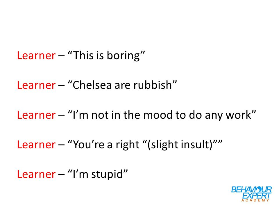 Learner – This is boring Learner – Chelsea are rubbish Learner – I'm not in the mood to do any work Learner – You're a right (slight insult) Learner – I'm stupid