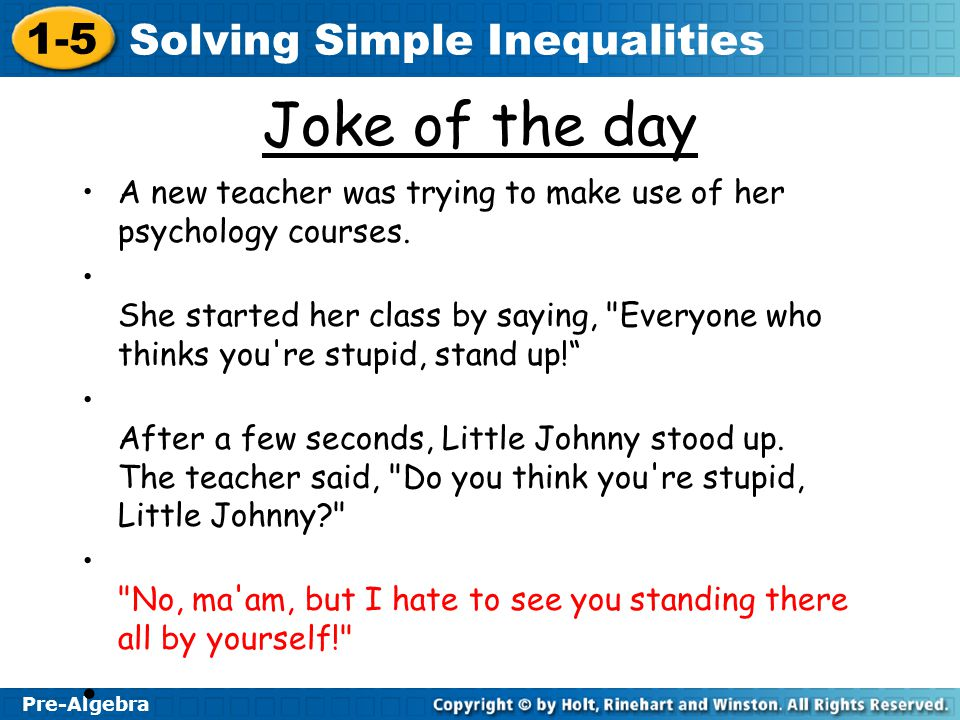 1-5 Solving Simple Inequalities Pre-Algebra Joke of the day A new teacher was trying to make use of her psychology courses. She started her class by s