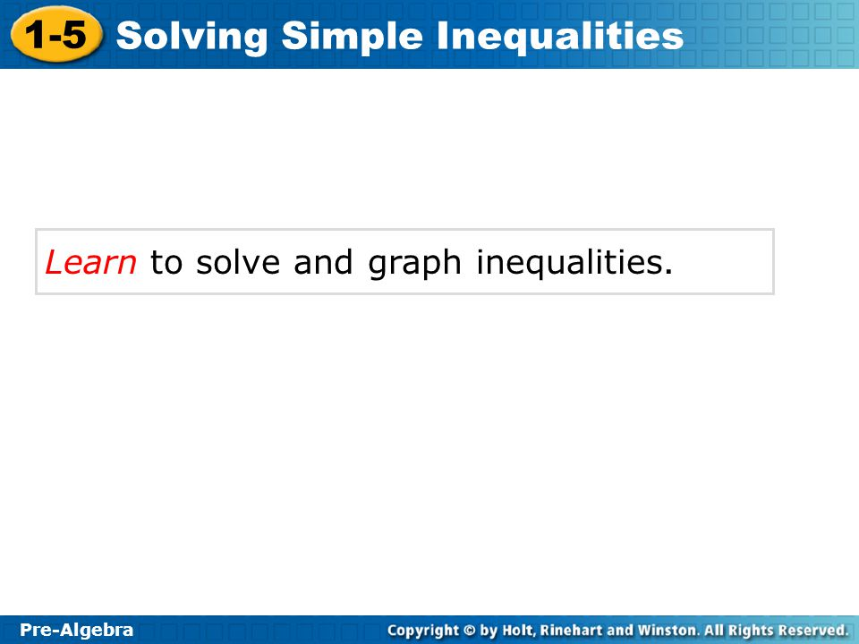 1-5 Solving Simple Inequalities Pre-Algebra Learn to solve and graph inequalities.